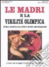 Le madri e la virilit� olimpica. Storia segreta dell'antico mondo mediterraneo