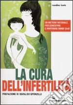 La cura dell'infertilità. Un metodo naturale per concepire e partorire bimbi sani libro
