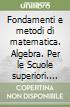 Fondamenti e metodi di matematica. Algebra. Per le Scuole superiori. Con espansione online libro