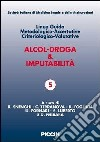 Alcol-droga & imputabilit�. Linee guida metodologiche-accertative criteriologico-valutative