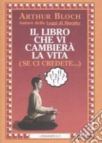 Il libro che vi cambierà la vita (se ci credete...) libro di Bloch Arthur