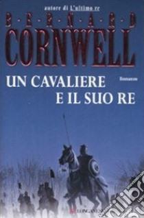 Un cavaliere e il suo re libro di Cornwell Bernard