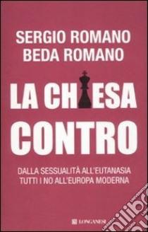 La Chiesa contro. Dalla sessualità all'eutanasia tutti i no all'Europa moderna libro di Romano Sergio - Romano Beda