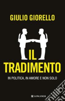 Il tradimento. In politica, in amore e non solo libro di Giorello Giulio