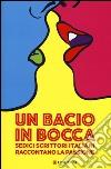 Un bacio in bocca. Sedici scrittori italiani raccontano la passione libro