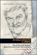 Ho solo seguito il vento. Vita di Vincenzo Barbieri, padre del volontariato internazionale libro