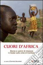 Cuori d'Africa. Donne e uomini di missione in Sudan sulle orme di Comboni