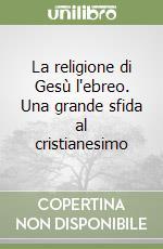 La religione di Gesù l'ebreo. Una grande sfida al cristianesimo