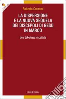 La dispersione e la nuova sequela dei discepoli di Gesù in Marco. Una debolezza riscattata libro di Cecconi Roberto