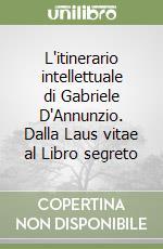 L'itinerario intellettuale di Gabriele D'Annunzio. Dalla Laus vitae al Libro segreto libro di Nicolai Pietro