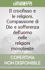 Il crocifisso e le religioni. Compassione di Dio e sofferenza dell'uomo nelle religioni monoteiste libro di Coda Piero - Crociata Mariano