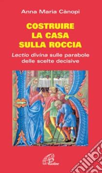 Costruire la casa sulla roccia. Lectio divina sulle parabole delle scelte decisive libro di Canopi Anna M.