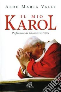 Il mio Karol. Così ho raccontato Giovanni Paolo II. Così lui ha raccontato di me libro di Valli Aldo M.