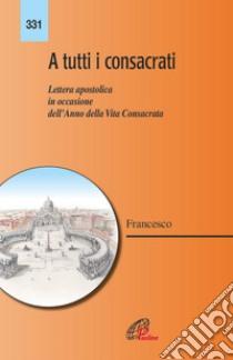 A tutti i consacrati. Lettera apostolica in occasione dell'anno della vita consacrata libro di Francesco (Jorge Mario Bergoglio)