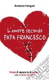 L'amore secondo papa Francesco. Vivere il rapporto di coppia con Amoris laetitia libro