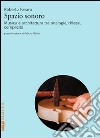 Spazio sonoro. Musica e architettura tra analogie, riflessi, complicità libro