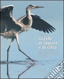Uccelli di laguna e di città. L'atlante ornitologico nel comune di Venezia 2006-2011 libro di Bon Mauro - Stival Emanuele
