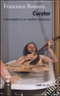 Curator. Autobiografia di un mestiere misterioso libro di Bonami Francesco