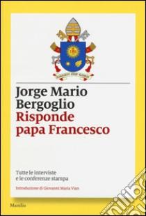 Risponde papa Francesco. Tutte le interviste e le conferenze stampa libro di Francesco (Jorge Mario Bergoglio)