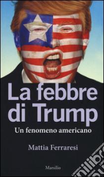 La febbre di Trump. Un fenomeno americano libro di Ferraresi Mattia
