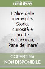 L'Alice delle meraviglie. Storia, curiosità e ricette dell'acciuga, 'Pane del mare' libro di Vigliero Lami Mitì