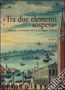 «Tra due elementi sospesa». Venezia, costruzione di un paesaggio urbano libro