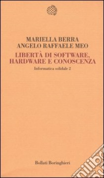Informatica solidale 2. Libertà di software, hardware e conoscenza libro di Berra Mariella - Meo Angelo R.