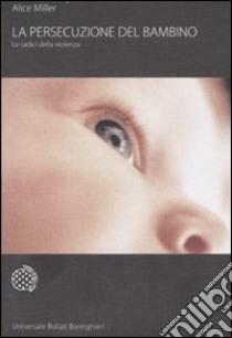 La persecuzione del bambino. Le radici della violenza libro di Miller Alice