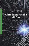 Oltre la particella di Dio. La fisica del XXI secolo libro