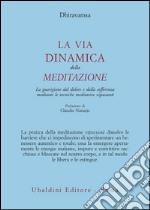 La via dinamica della meditazione. La guarigione dal dolore e dalla sofferenza con le tecniche meditative vipassana libro