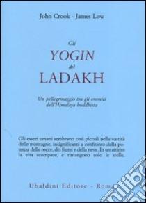 Gli yogin del Ladakh. Un pellegrinaggio tra gli eremiti dell'Himalaya buddhista libro di Crook John - Low James