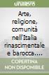 Arte, religione, comunità nell'Italia rinascimentale e barocca. Atti del Convegno di studi libro