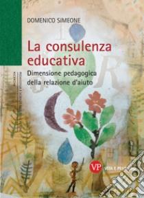 La consulenza educativa. Dimensione pedagogica della relazione d'aiuto libro di Simeone Domenico