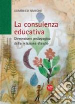 La consulenza educativa. Dimensione pedagogica della relazione d'aiuto libro
