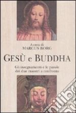 Gesù e Buddha. Gli insegnamenti e le parole dei due maestri a confronto libro