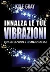 Innalza le tue vibrazioni. 111 pratiche per sviluppare le tue connessioni spirituali libro