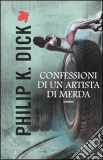 Confessioni di un artista di merda libro di Dick Philip K.