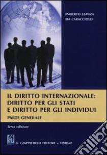 Il diritto internazionale. Diritto per gli stati e diritto per gli individui. Parte generale libro di Leanza Umberto - Caracciolo Ida