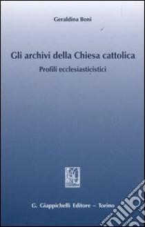 Gli archivi della Chiesa cattolica. Profili ecclesiastici libro di Boni Geraldina