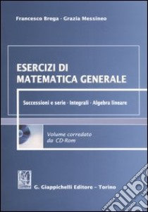 Esercizi di matematica generale. Successioni e serie. Integrali. Algebra lineare. Con CD-ROM libro di Brega Francesco - Messineo Grazia