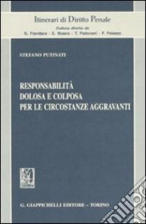 Responsabilità dolosa e colposa per le circostanze aggravanti libro di Putinati Stefano