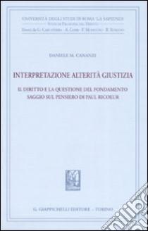 Interpretazione, alterità, giustizia. Il diritto e la questione del fondamento. Saggio sul pensiero di Paul Ricoeur libro di Cananzi Daniele M.