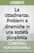 La cittadinanza. Problemi e dinamiche in una società pluralistica libro