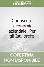 Conoscere l'economia aziendale. Per gli Ist. Tecnici commerciali e Ist. Tecnici per il turismo libro di Balestri Gianfranco