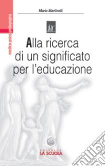 Alla ricerca di un significato per l'educazione. Impegno educativo e azione didattica nell'orizzonte di Viktor E. Frankl libro di Martinelli Mario