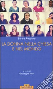 La donna nella Chiesa di Francesco e nel mondo libro di Rossana Enrica; Mari G. (cur.)