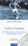 Calcio d'autore: da Umberto Saba a Gianni Brera: il football degli scrittori libro