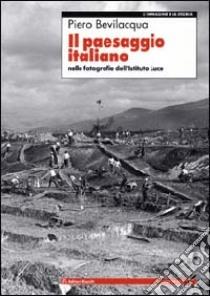Il paesaggio italiano. Nelle fotografie dell'Istituto Luce libro di Bevilacqua Piero