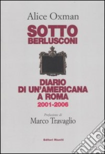 Sotto Berlusconi. Diario di un'americana a Roma 2001-2006 libro di Oxman Alice