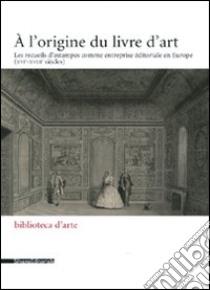 L'origine du livre d'art. Les recueils d'estampes comme entreprise éditoriale en Europe (XVI-XVIII siècles) (A) libro